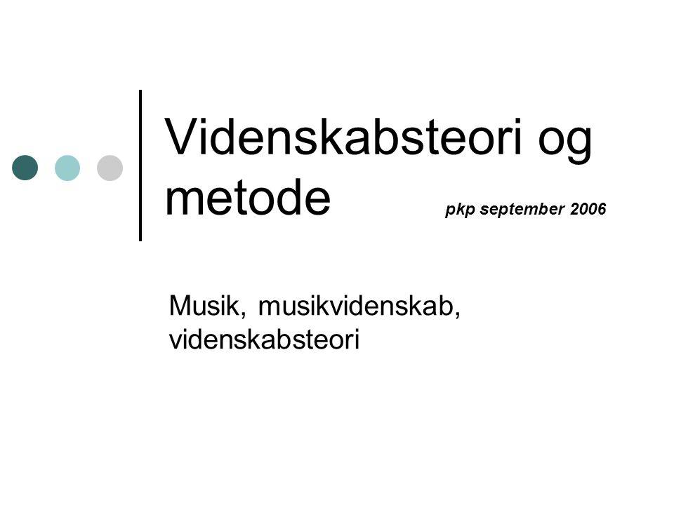 Videnskabsteori og metode pkp september 2006 Musik, musikvidenskab, videnskabsteori