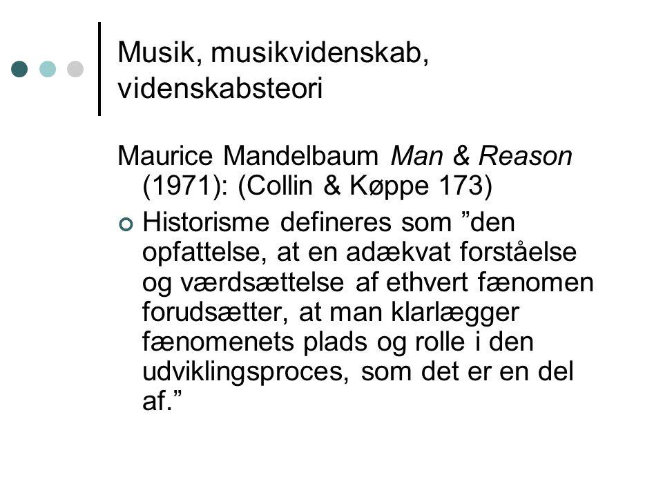 Musik, musikvidenskab, videnskabsteori Maurice Mandelbaum Man & Reason (1971): (Collin & Køppe 173) Historisme defineres som den opfattelse, at en adækvat forståelse og værdsættelse af ethvert fænomen forudsætter, at man klarlægger fænomenets plads og rolle i den udviklingsproces, som det er en del af.