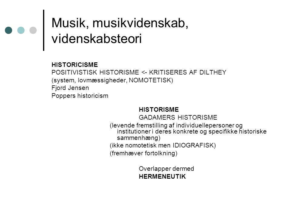 Musik, musikvidenskab, videnskabsteori HISTORICISME POSITIVISTISK HISTORISME <- KRITISERES AF DILTHEY (system, lovmæssigheder, NOMOTETISK) Fjord Jensen Poppers historicism HISTORISME GADAMERS HISTORISME (levende fremstilling af individuellepersoner og institutioner i deres konkrete og specifikke historiske sammenhæng) (ikke nomotetisk men IDIOGRAFISK) (fremhæver fortolkning) Overlapper dermed HERMENEUTIK