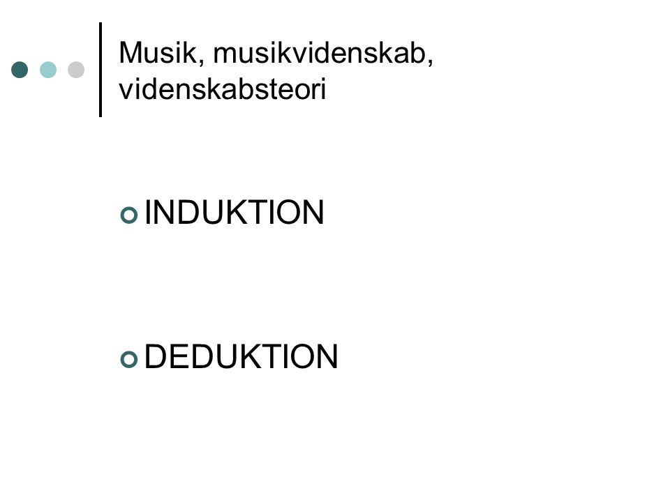 Musik, musikvidenskab, videnskabsteori INDUKTION DEDUKTION