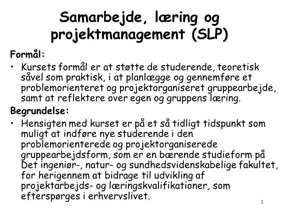 1 Samarbejde, læring og projektmanagement (SLP) Formål: Kursets formål er at støtte de studerende, teoretisk såvel som praktisk, i at planlægge og gennemføre et problemorienteret og projektorganiseret gruppearbejde, samt at reflektere over egen og gruppens læring.