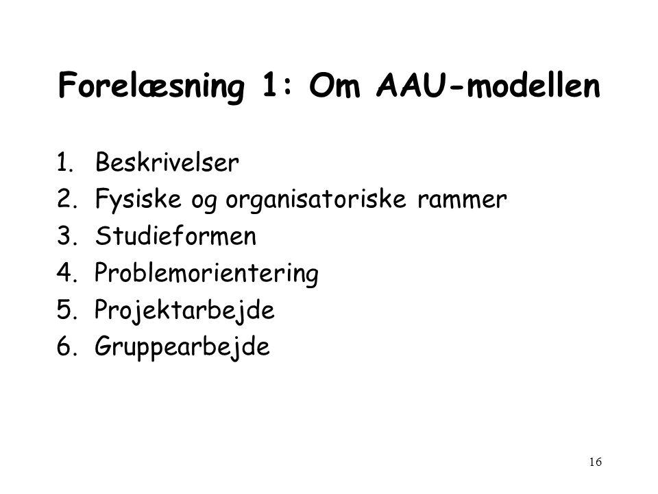 16 Forelæsning 1: Om AAU-modellen 1.Beskrivelser 2.Fysiske og organisatoriske rammer 3.Studieformen 4.Problemorientering 5.Projektarbejde 6.Gruppearbejde
