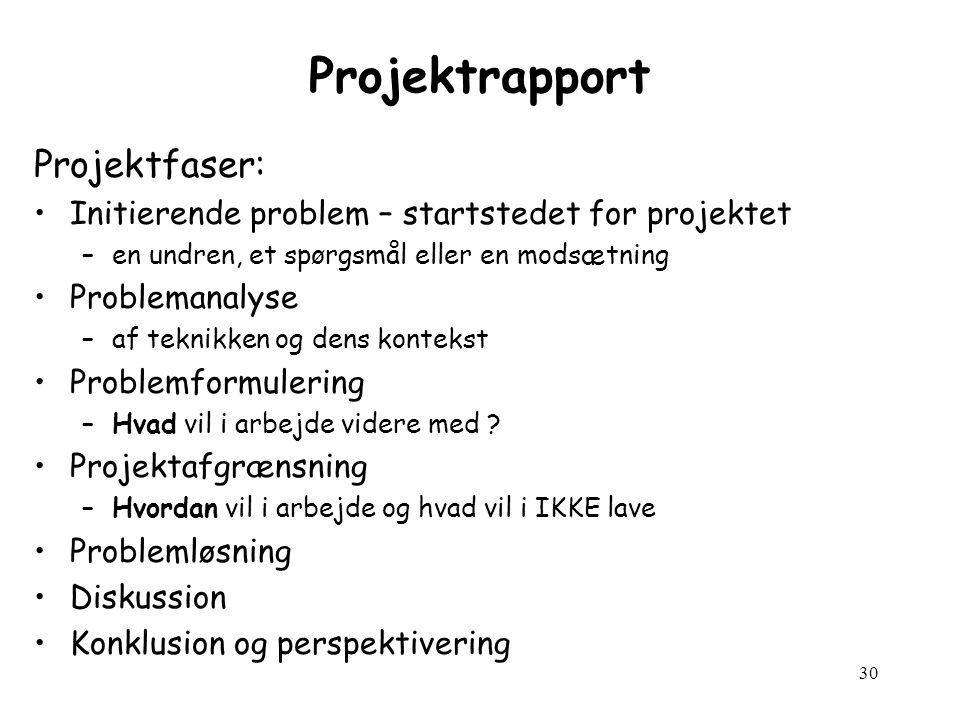 30 Projektrapport Projektfaser: Initierende problem – startstedet for projektet –en undren, et spørgsmål eller en modsætning Problemanalyse –af teknikken og dens kontekst Problemformulering –Hvad vil i arbejde videre med .