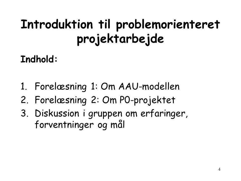 4 Introduktion til problemorienteret projektarbejde Indhold: 1.Forelæsning 1: Om AAU-modellen 2.Forelæsning 2: Om P0-projektet 3.Diskussion i gruppen om erfaringer, forventninger og mål