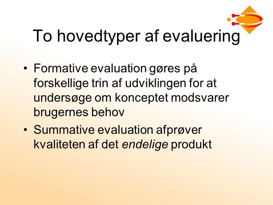 To hovedtyper af evaluering Formative evaluation gøres på forskellige trin af udviklingen for at undersøge om konceptet modsvarer brugernes behov Summative evaluation afprøver kvaliteten af det endelige produkt