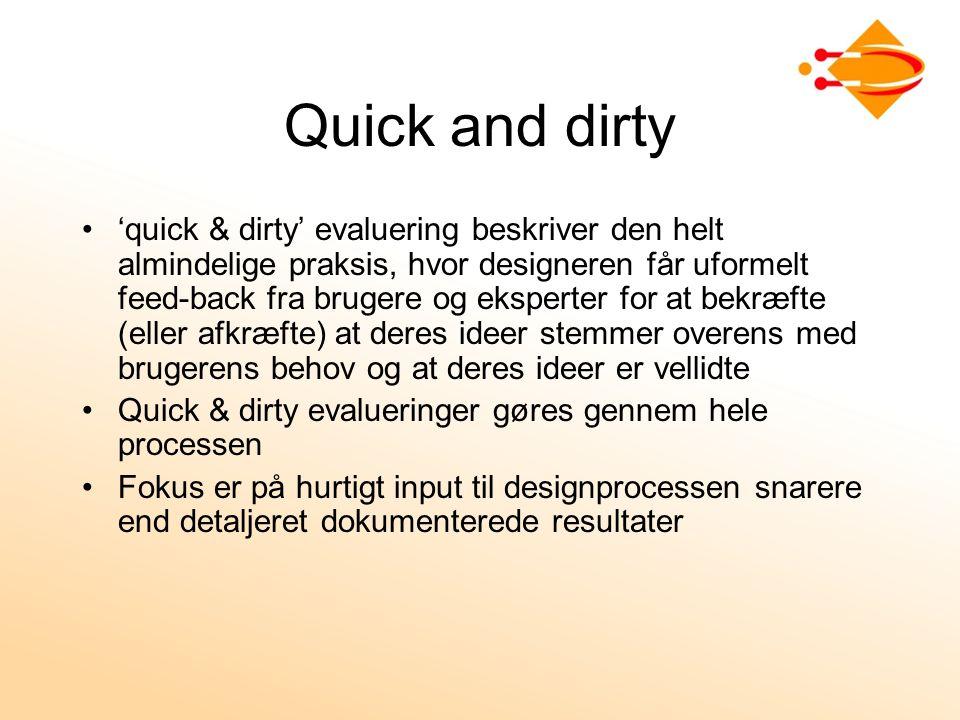 Quick and dirty 'quick & dirty' evaluering beskriver den helt almindelige praksis, hvor designeren får uformelt feed-back fra brugere og eksperter for at bekræfte (eller afkræfte) at deres ideer stemmer overens med brugerens behov og at deres ideer er vellidte Quick & dirty evalueringer gøres gennem hele processen Fokus er på hurtigt input til designprocessen snarere end detaljeret dokumenterede resultater
