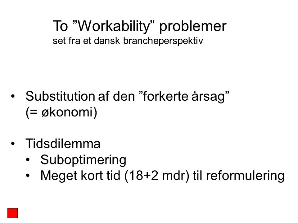Substitution af den forkerte årsag (= økonomi) Tidsdilemma Suboptimering Meget kort tid (18+2 mdr) til reformulering To Workability problemer set fra et dansk brancheperspektiv