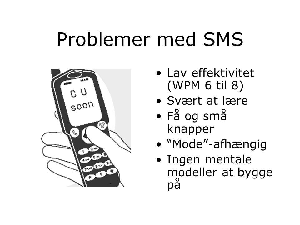 Problemer med SMS Lav effektivitet (WPM 6 til 8) Svært at lære Få og små knapper Mode -afhængig Ingen mentale modeller at bygge på
