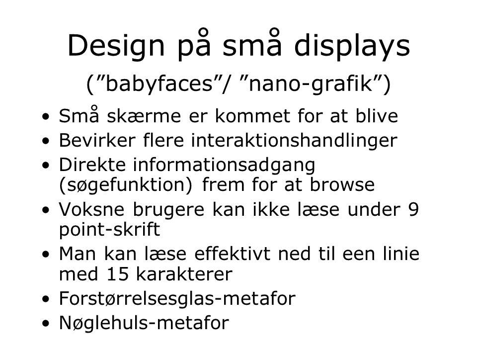 Design på små displays ( babyfaces / nano-grafik ) Små skærme er kommet for at blive Bevirker flere interaktionshandlinger Direkte informationsadgang (søgefunktion) frem for at browse Voksne brugere kan ikke læse under 9 point-skrift Man kan læse effektivt ned til een linie med 15 karakterer Forstørrelsesglas-metafor Nøglehuls-metafor