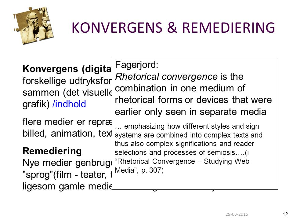 1229-03-2015 KONVERGENS & REMEDIERING Konvergens (digital retorisk) forskellige udtryksformer (multiple media og genrer) flyder sammen (det visuelle sprog, lyd som billed, interaktiv grafik) /indhold flere medier er repræsenteret på samme platform (lyd, billed, animation, text /teknologi Remediering Nye medier genbruger og remixer gamle mediers sprog (film - teater, tv - radio, internet text - print text osv), ligesom gamle medier lader sig influere af nye medier Fagerjord: Rhetorical convergence is the combination in one medium of rhetorical forms or devices that were earlier only seen in separate media … emphasizing how different styles and sign systems are combined into complex texts and thus also complex significations and reader selections and processes of semiosis….(i Rhetorical Convergence – Studying Web Media , p.