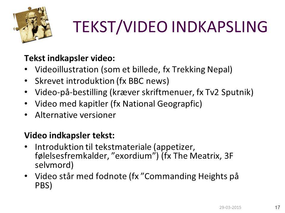 1729-03-2015 TEKST/VIDEO INDKAPSLING Tekst indkapsler video: Videoillustration (som et billede, fx Trekking Nepal) Skrevet introduktion (fx BBC news) Video-på-bestilling (kræver skriftmenuer, fx Tv2 Sputnik) Video med kapitler (fx National Geograpfic) Alternative versioner Video indkapsler tekst: Introduktion til tekstmateriale (appetizer, følelsesfremkalder, exordium ) (fx The Meatrix, 3F selvmord) Video står med fodnote (fx Commanding Heights på PBS)