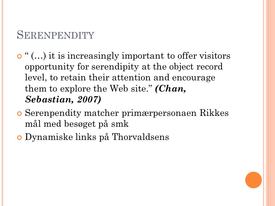 S ERENPENDITY (…) it is increasingly important to offer visitors opportunity for serendipity at the object record level, to retain their attention and encourage them to explore the Web site. (Chan, Sebastian, 2007) Serenpendity matcher primærpersonaen Rikkes mål med besøget på smk Dynamiske links på Thorvaldsens