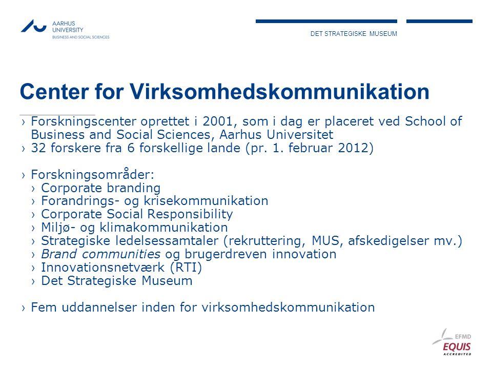 DET STRATEGISKE MUSEUM Center for Virksomhedskommunikation ›Forskningscenter oprettet i 2001, som i dag er placeret ved School of Business and Social Sciences, Aarhus Universitet ›32 forskere fra 6 forskellige lande (pr.
