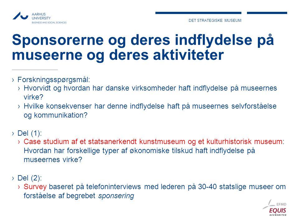 DET STRATEGISKE MUSEUM Sponsorerne og deres indflydelse på museerne og deres aktiviteter ›Forskningsspørgsmål: ›Hvorvidt og hvordan har danske virksomheder haft indflydelse på museernes virke.