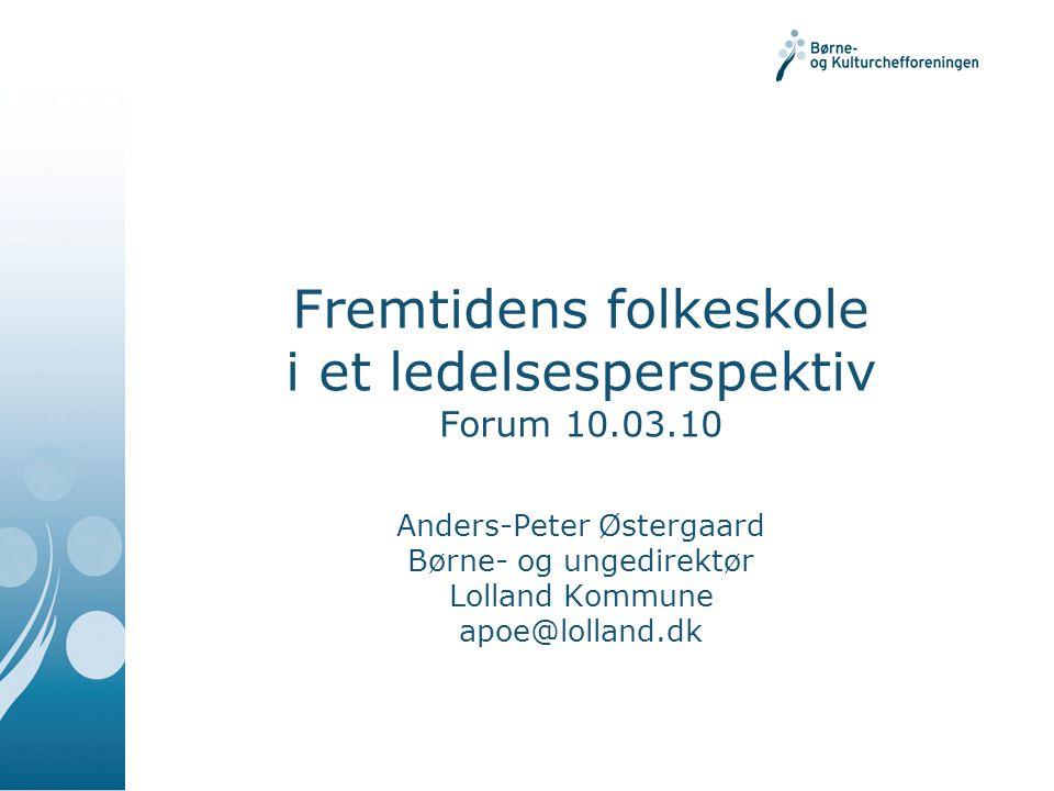 Fremtidens folkeskole i et ledelsesperspektiv Forum 10.03.10 Anders-Peter Østergaard Børne- og ungedirektør Lolland Kommune apoe@lolland.dk