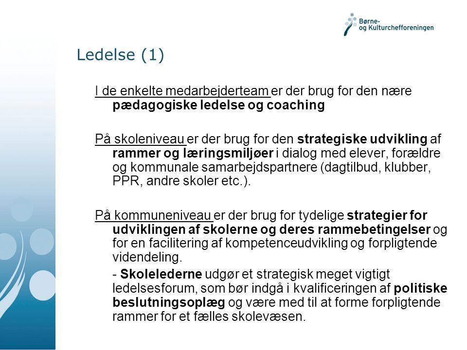 Ledelse (1) I de enkelte medarbejderteam er der brug for den nære pædagogiske ledelse og coaching På skoleniveau er der brug for den strategiske udvikling af rammer og læringsmiljøer i dialog med elever, forældre og kommunale samarbejdspartnere (dagtilbud, klubber, PPR, andre skoler etc.).