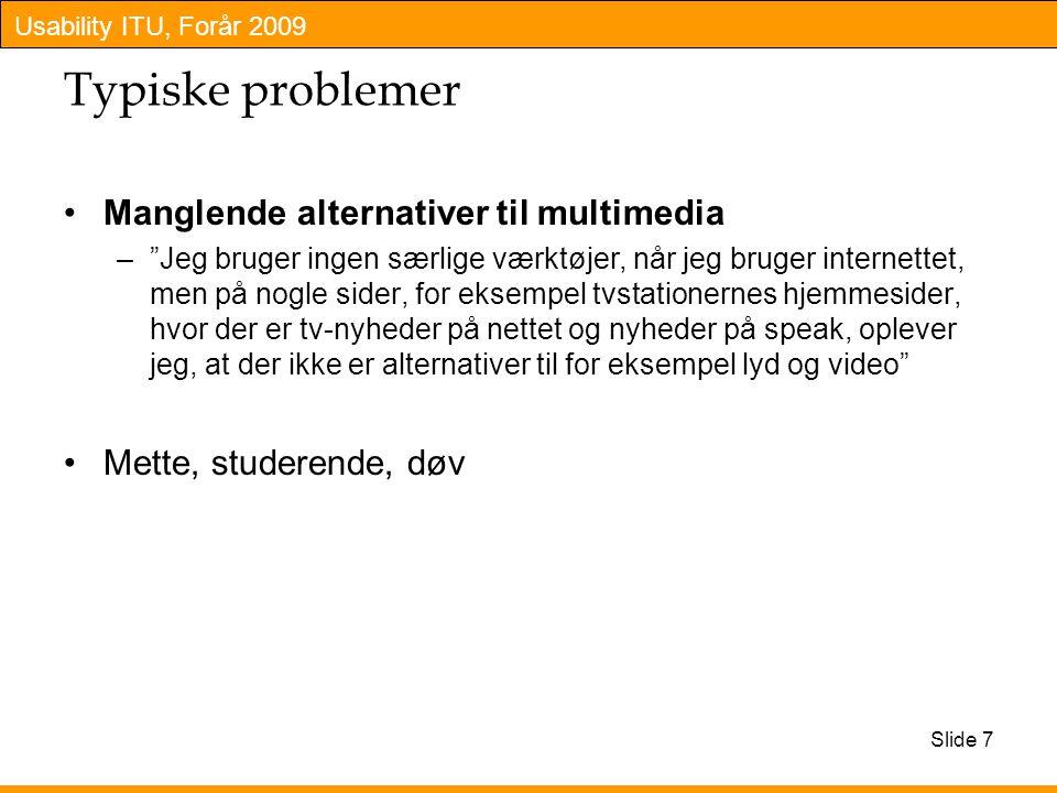Usability ITU, Forår 2009 Typiske problemer Manglende alternativer til multimedia – Jeg bruger ingen særlige værktøjer, når jeg bruger internettet, men på nogle sider, for eksempel tvstationernes hjemmesider, hvor der er tv-nyheder på nettet og nyheder på speak, oplever jeg, at der ikke er alternativer til for eksempel lyd og video Mette, studerende, døv Slide 7