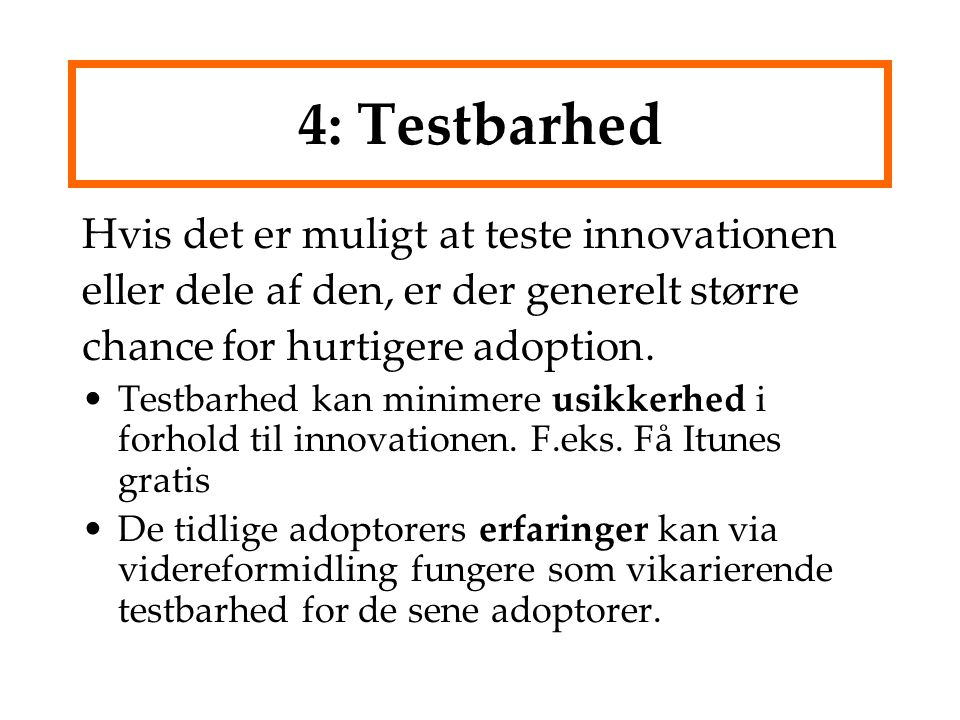 4: Testbarhed Hvis det er muligt at teste innovationen eller dele af den, er der generelt større chance for hurtigere adoption.