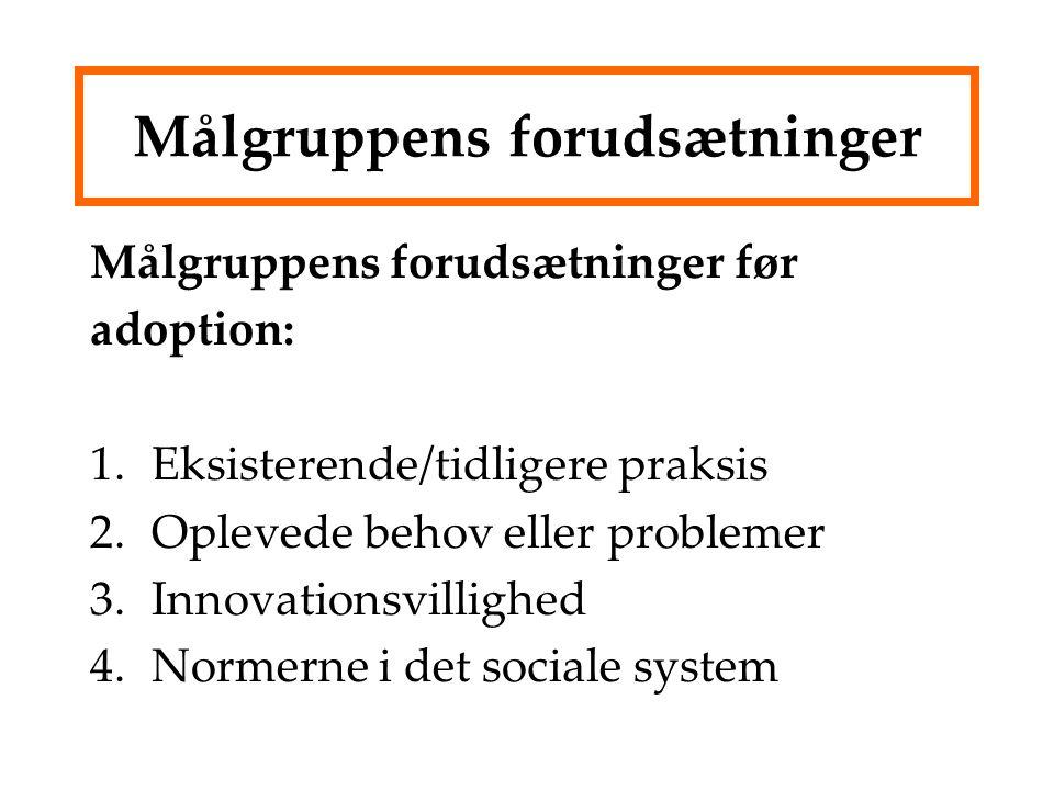 Målgruppens forudsætninger Målgruppens forudsætninger før adoption: 1.Eksisterende/tidligere praksis 2.Oplevede behov eller problemer 3.Innovationsvillighed 4.Normerne i det sociale system