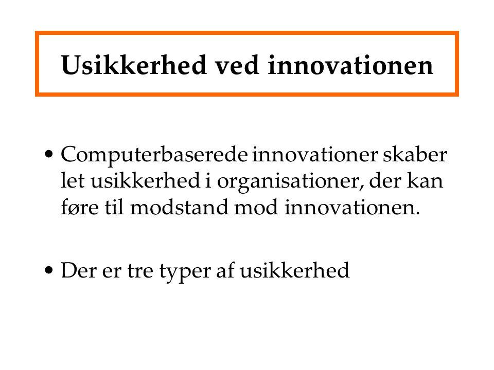 Usikkerhed ved innovationen Computerbaserede innovationer skaber let usikkerhed i organisationer, der kan føre til modstand mod innovationen.
