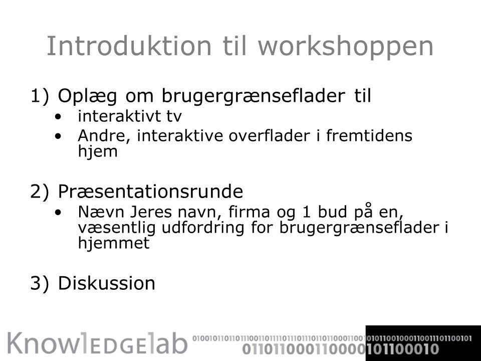 Introduktion til workshoppen 1)Oplæg om brugergrænseflader til interaktivt tv Andre, interaktive overflader i fremtidens hjem 2)Præsentationsrunde Nævn Jeres navn, firma og 1 bud på en, væsentlig udfordring for brugergrænseflader i hjemmet 3)Diskussion