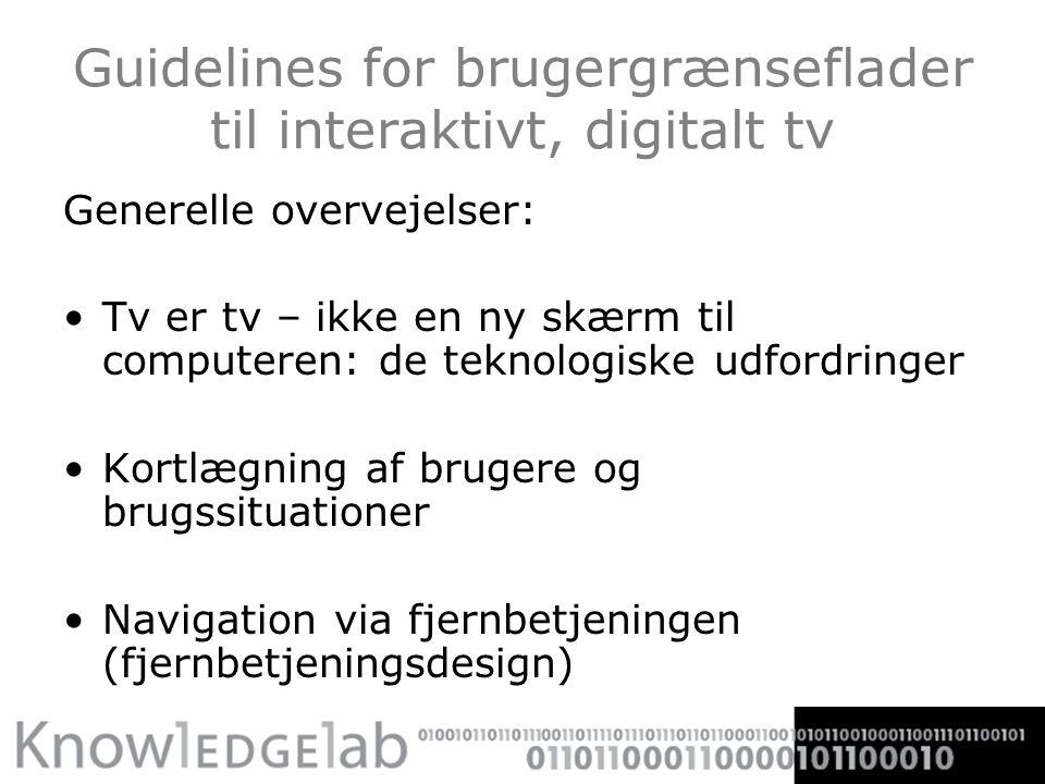 Guidelines for brugergrænseflader til interaktivt, digitalt tv Generelle overvejelser: Tv er tv – ikke en ny skærm til computeren: de teknologiske udfordringer Kortlægning af brugere og brugssituationer Navigation via fjernbetjeningen (fjernbetjeningsdesign)