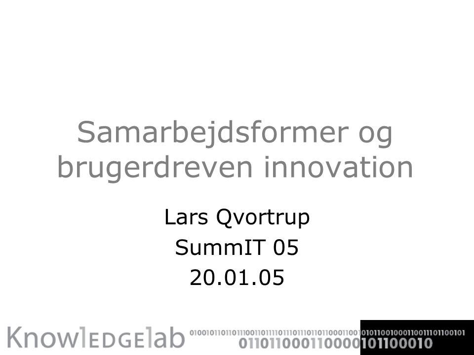 Samarbejdsformer og brugerdreven innovation Lars Qvortrup SummIT 05 20.01.05