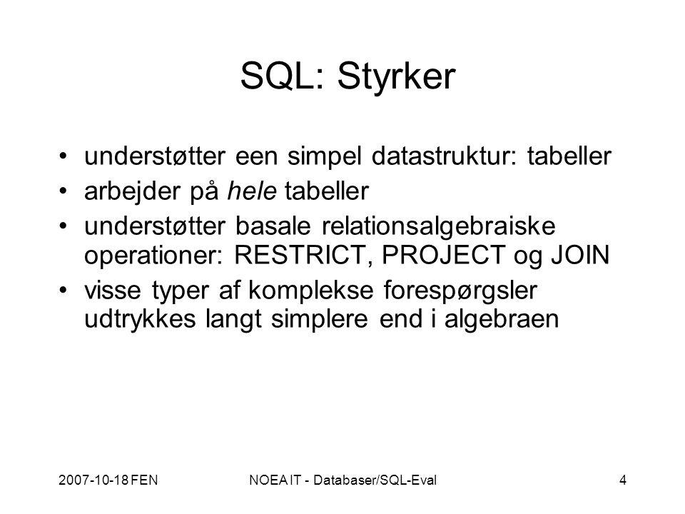 2007-10-18 FENNOEA IT - Databaser/SQL-Eval4 SQL: Styrker understøtter een simpel datastruktur: tabeller arbejder på hele tabeller understøtter basale relationsalgebraiske operationer: RESTRICT, PROJECT og JOIN visse typer af komplekse forespørgsler udtrykkes langt simplere end i algebraen