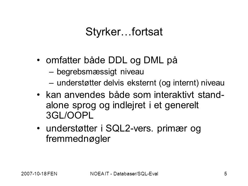 2007-10-18 FENNOEA IT - Databaser/SQL-Eval5 Styrker…fortsat omfatter både DDL og DML på –begrebsmæssigt niveau –understøtter delvis eksternt (og internt) niveau kan anvendes både som interaktivt stand- alone sprog og indlejret i et generelt 3GL/OOPL understøtter i SQL2-vers.