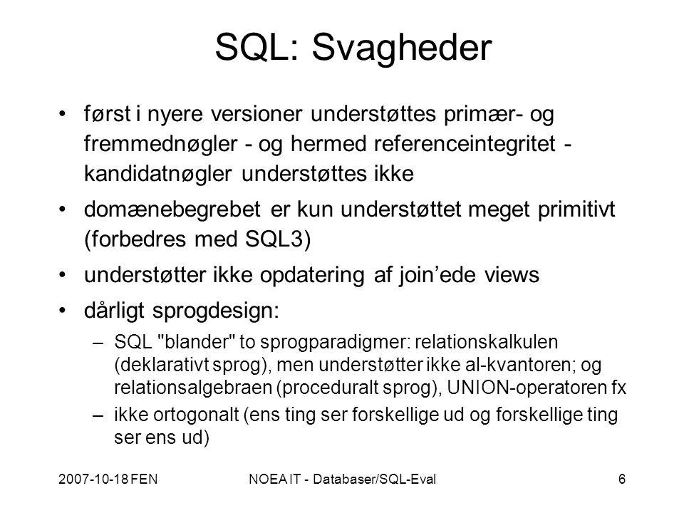 2007-10-18 FENNOEA IT - Databaser/SQL-Eval6 SQL: Svagheder først i nyere versioner understøttes primær- og fremmednøgler - og hermed referenceintegritet - kandidatnøgler understøttes ikke domænebegrebet er kun understøttet meget primitivt (forbedres med SQL3) understøtter ikke opdatering af join'ede views dårligt sprogdesign: –SQL blander to sprogparadigmer: relationskalkulen (deklarativt sprog), men understøtter ikke al-kvantoren; og relationsalgebraen (proceduralt sprog), UNION-operatoren fx –ikke ortogonalt (ens ting ser forskellige ud og forskellige ting ser ens ud)