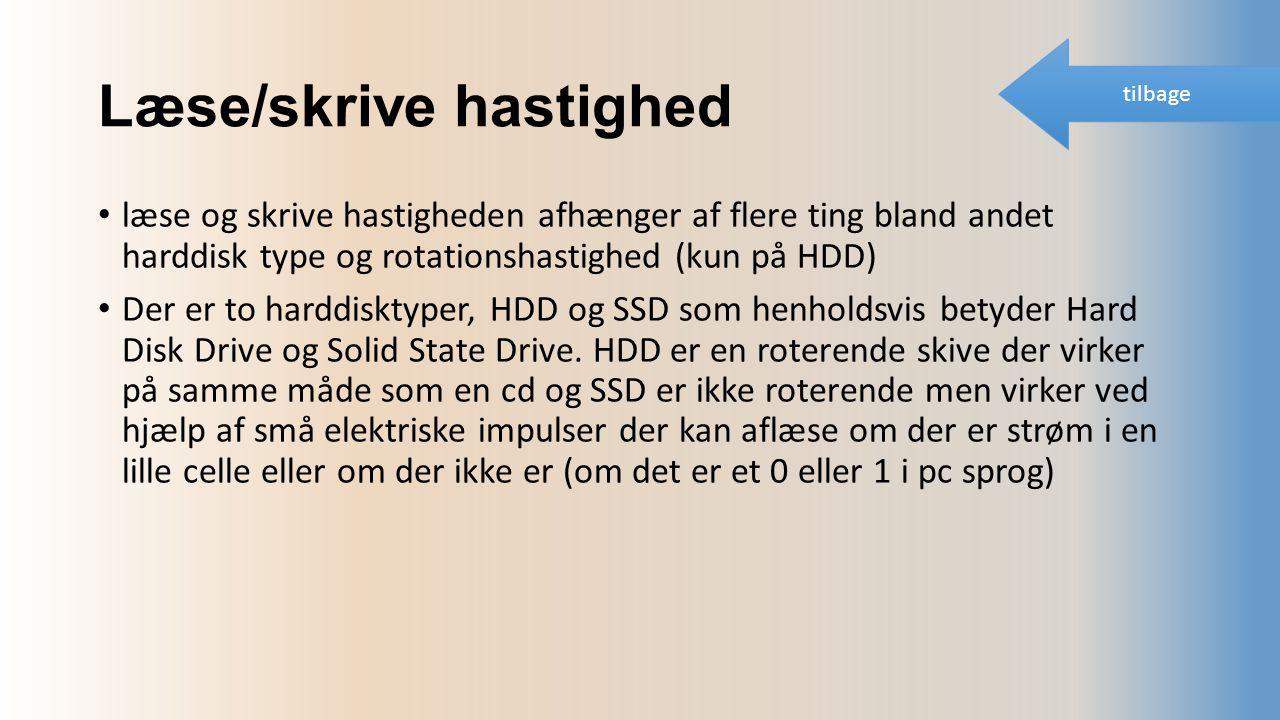 Læse/skrive hastighed læse og skrive hastigheden afhænger af flere ting bland andet harddisk type og rotationshastighed (kun på HDD) Der er to harddisktyper, HDD og SSD som henholdsvis betyder Hard Disk Drive og Solid State Drive.