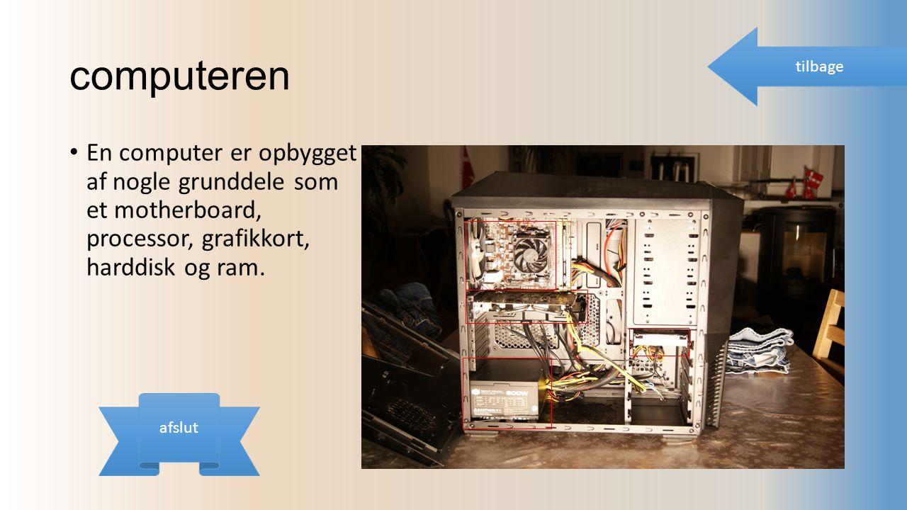 computeren En computer er opbygget af nogle grunddele som et motherboard, processor, grafikkort, harddisk og ram.