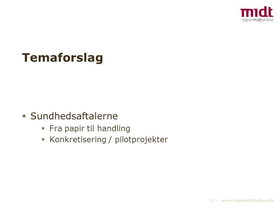 11 ▪ www.regionmidtjylland.dk Temaforslag  Sundhedsaftalerne  Fra papir til handling  Konkretisering / pilotprojekter