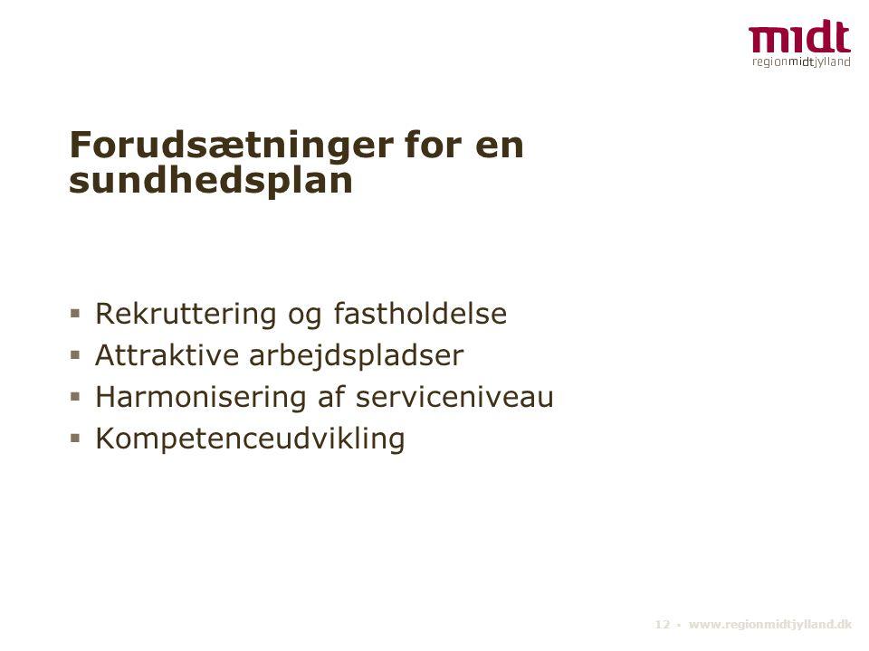 12 ▪ www.regionmidtjylland.dk Forudsætninger for en sundhedsplan  Rekruttering og fastholdelse  Attraktive arbejdspladser  Harmonisering af serviceniveau  Kompetenceudvikling