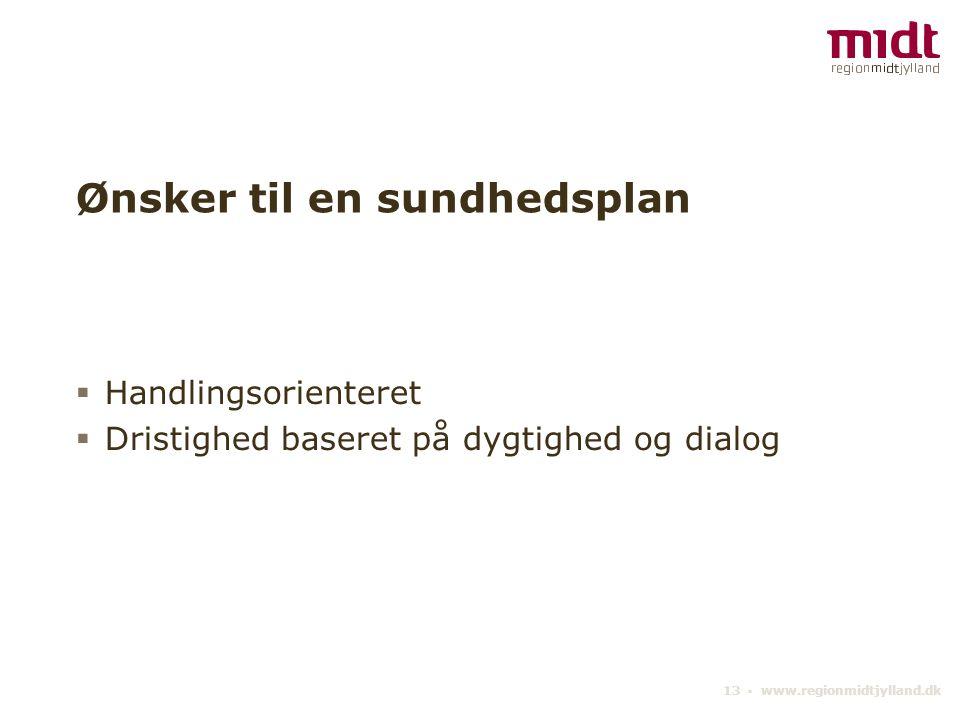 13 ▪ www.regionmidtjylland.dk Ønsker til en sundhedsplan  Handlingsorienteret  Dristighed baseret på dygtighed og dialog