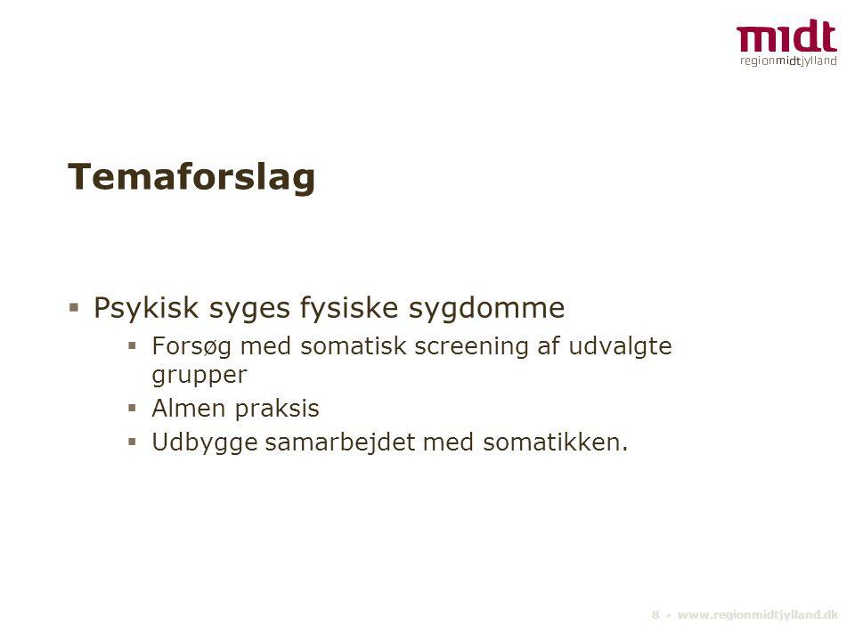 8 ▪ www.regionmidtjylland.dk Temaforslag  Psykisk syges fysiske sygdomme  Forsøg med somatisk screening af udvalgte grupper  Almen praksis  Udbygge samarbejdet med somatikken.
