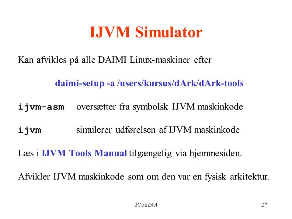 dComNet27 IJVM Simulator Kan afvikles på alle DAIMI Linux-maskiner efter daimi-setup -a /users/kursus/dArk/dArk-tools ijvm-asm oversætter fra symbolsk IJVM maskinkode ijvm simulerer udførelsen af IJVM maskinkode Læs i IJVM Tools Manual tilgængelig via hjemmesiden.