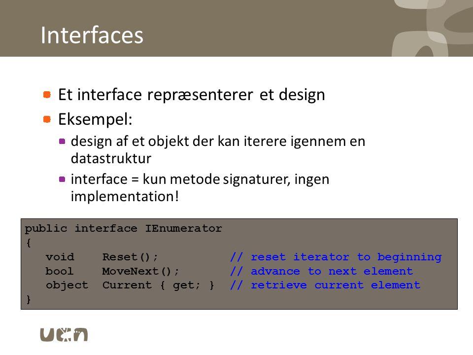 Interfaces Et interface repræsenterer et design Eksempel: design af et objekt der kan iterere igennem en datastruktur interface = kun metode signaturer, ingen implementation.
