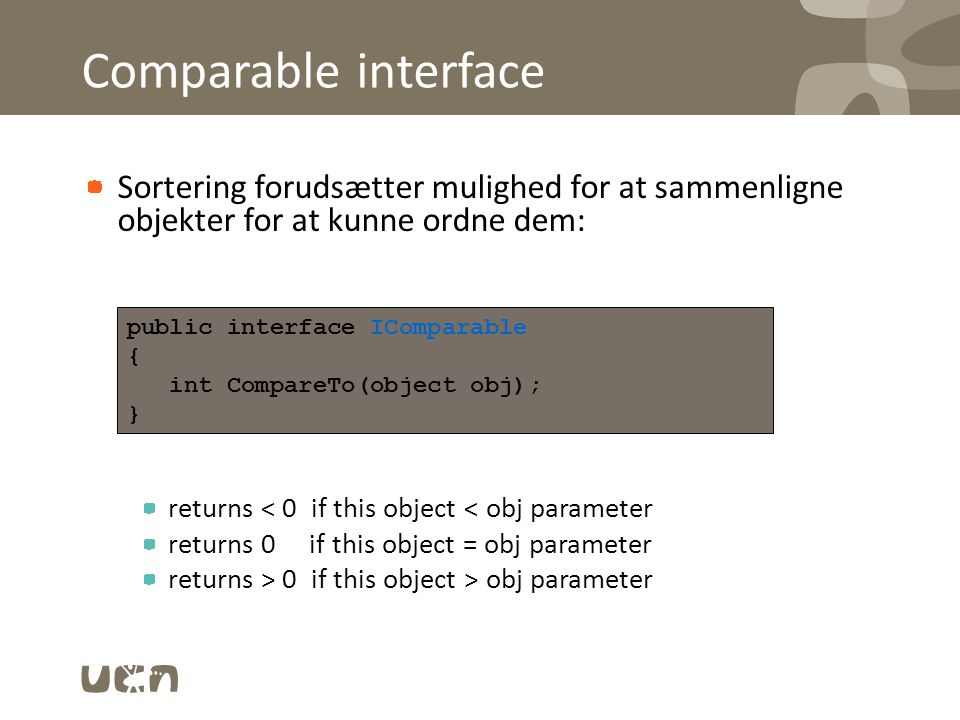 Comparable interface Sortering forudsætter mulighed for at sammenligne objekter for at kunne ordne dem: returns < 0 if this object < obj parameter returns 0 if this object = obj parameter returns > 0 if this object > obj parameter public interface IComparable { int CompareTo(object obj); }