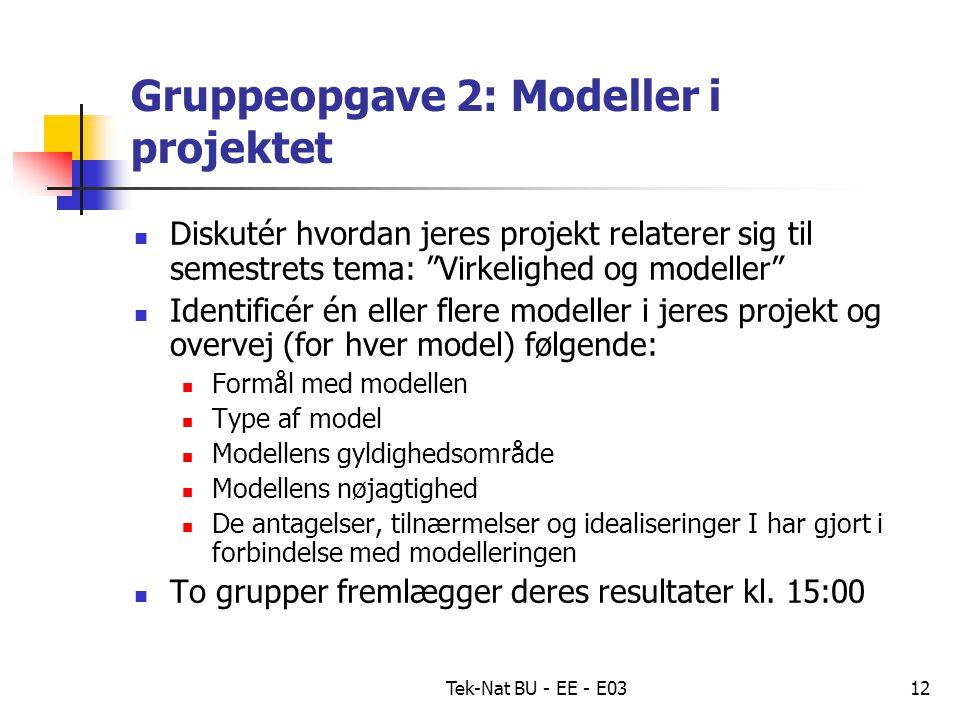 Tek-Nat BU - EE - E0312 Gruppeopgave 2: Modeller i projektet Diskutér hvordan jeres projekt relaterer sig til semestrets tema: Virkelighed og modeller Identificér én eller flere modeller i jeres projekt og overvej (for hver model) følgende: Formål med modellen Type af model Modellens gyldighedsområde Modellens nøjagtighed De antagelser, tilnærmelser og idealiseringer I har gjort i forbindelse med modelleringen To grupper fremlægger deres resultater kl.