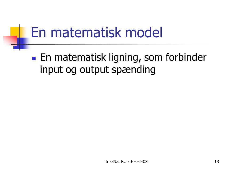 Tek-Nat BU - EE - E0318 En matematisk model En matematisk ligning, som forbinder input og output spænding