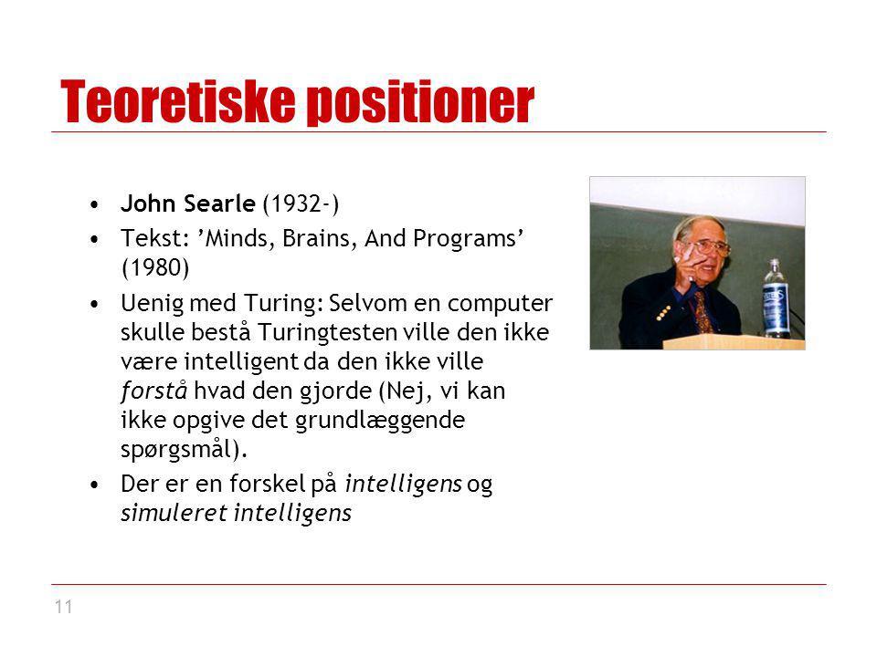 11 Teoretiske positioner John Searle (1932-) Tekst: 'Minds, Brains, And Programs' (1980) Uenig med Turing: Selvom en computer skulle bestå Turingtesten ville den ikke være intelligent da den ikke ville forstå hvad den gjorde (Nej, vi kan ikke opgive det grundlæggende spørgsmål).
