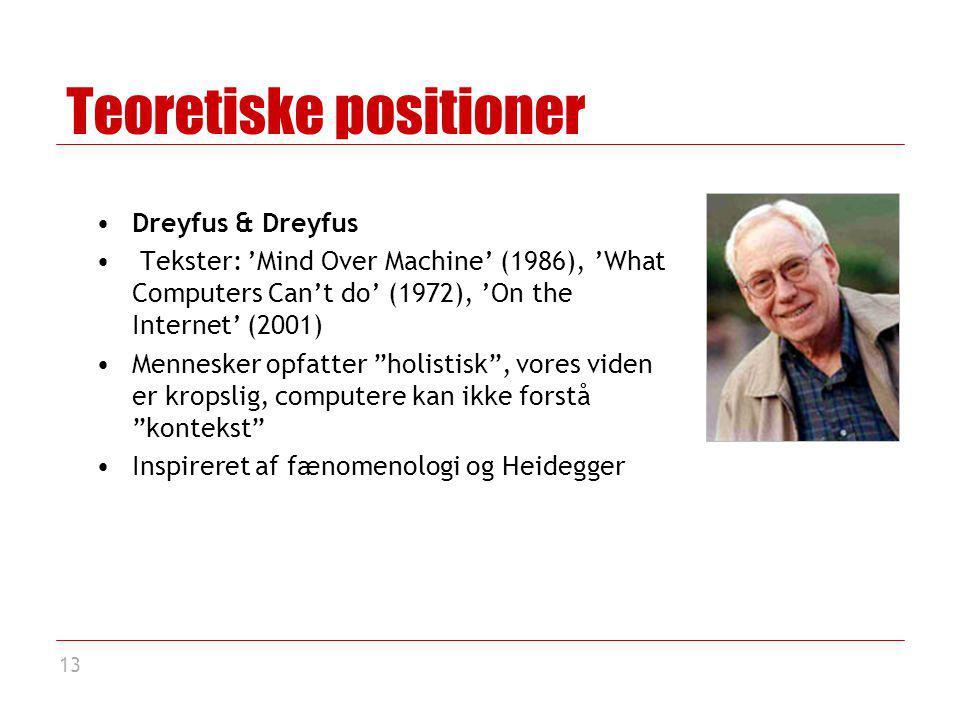 13 Teoretiske positioner Dreyfus & Dreyfus Tekster: 'Mind Over Machine' (1986), 'What Computers Can't do' (1972), 'On the Internet' (2001) Mennesker opfatter holistisk , vores viden er kropslig, computere kan ikke forstå kontekst Inspireret af fænomenologi og Heidegger