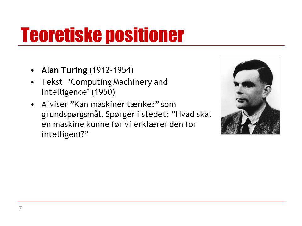 7 Teoretiske positioner Alan Turing (1912-1954) Tekst: 'Computing Machinery and Intelligence' (1950) Afviser Kan maskiner tænke som grundspørgsmål.