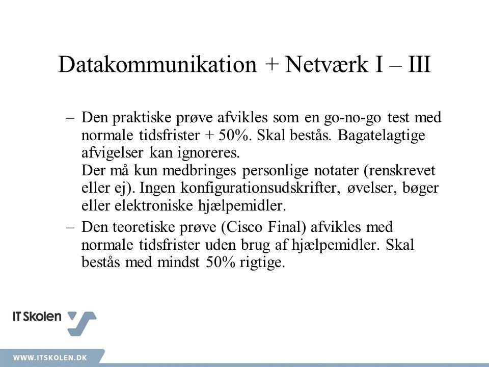 Datakommunikation + Netværk I – III –Den praktiske prøve afvikles som en go-no-go test med normale tidsfrister + 50%.