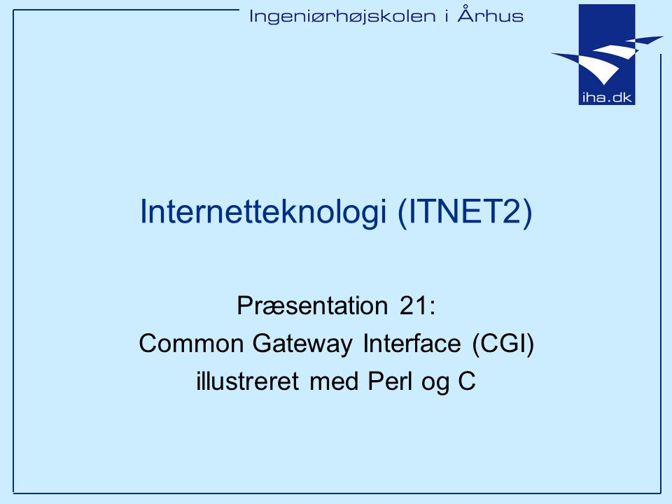 Internetteknologi (ITNET2) Præsentation 21: Common Gateway Interface (CGI) illustreret med Perl og C