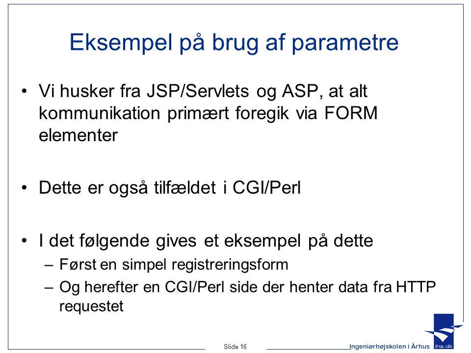 Ingeniørhøjskolen i Århus Slide 16 Eksempel på brug af parametre Vi husker fra JSP/Servlets og ASP, at alt kommunikation primært foregik via FORM elementer Dette er også tilfældet i CGI/Perl I det følgende gives et eksempel på dette –Først en simpel registreringsform –Og herefter en CGI/Perl side der henter data fra HTTP requestet