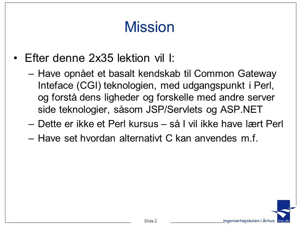Ingeniørhøjskolen i Århus Slide 2 Mission Efter denne 2x35 lektion vil I: –Have opnået et basalt kendskab til Common Gateway Inteface (CGI) teknologien, med udgangspunkt i Perl, og forstå dens ligheder og forskelle med andre server side teknologier, såsom JSP/Servlets og ASP.NET –Dette er ikke et Perl kursus – så I vil ikke have lært Perl –Have set hvordan alternativt C kan anvendes m.f.