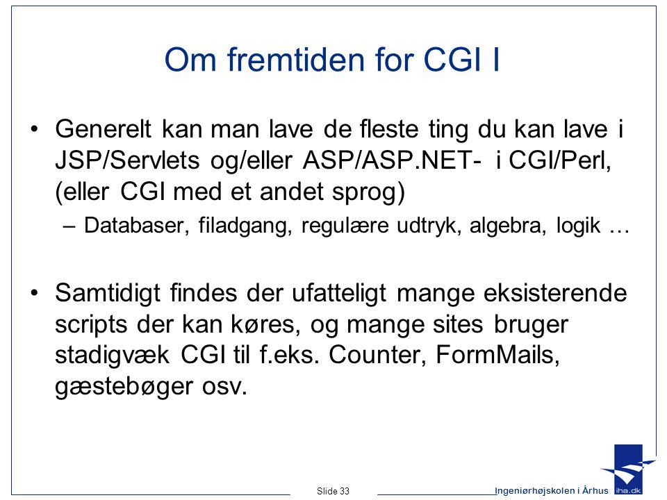 Ingeniørhøjskolen i Århus Slide 33 Om fremtiden for CGI I Generelt kan man lave de fleste ting du kan lave i JSP/Servlets og/eller ASP/ASP.NET- i CGI/Perl, (eller CGI med et andet sprog) –Databaser, filadgang, regulære udtryk, algebra, logik … Samtidigt findes der ufatteligt mange eksisterende scripts der kan køres, og mange sites bruger stadigvæk CGI til f.eks.