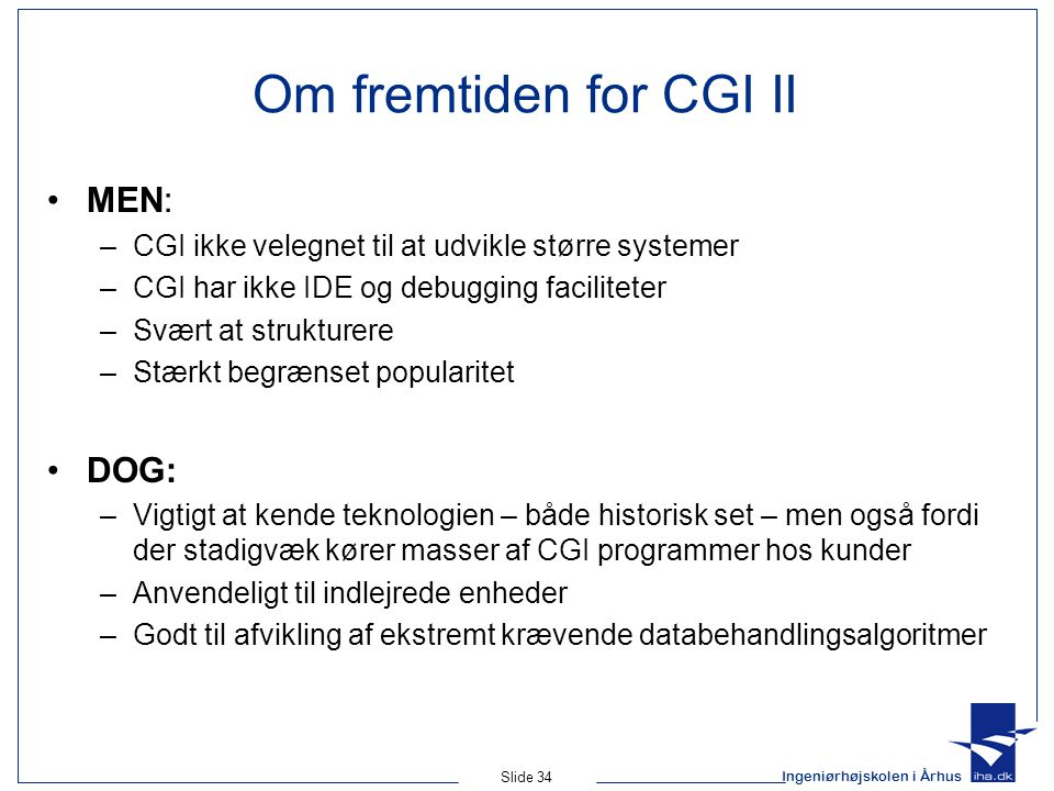 Ingeniørhøjskolen i Århus Slide 34 Om fremtiden for CGI II MEN: –CGI ikke velegnet til at udvikle større systemer –CGI har ikke IDE og debugging faciliteter –Svært at strukturere –Stærkt begrænset popularitet DOG: –Vigtigt at kende teknologien – både historisk set – men også fordi der stadigvæk kører masser af CGI programmer hos kunder –Anvendeligt til indlejrede enheder –Godt til afvikling af ekstremt krævende databehandlingsalgoritmer